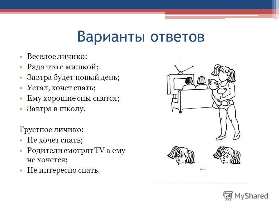 Варианты ответов Веселое личико: Рада что с мишкой; Завтра будет новый день; Устал, хочет спать; Ему хорошие сны снятся; Завтра в школу. Грустное личико: Не хочет спать; Родители смотрят TV а ему не хочется; Не интересно спать.