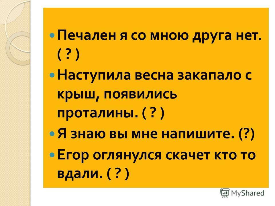 Печален я со мною друга нет. ( ? ) Наступила весна закапало с крыш, появились проталины. ( ? ) Я знаю вы мне напишите. (?) Егор оглянулся скачет кто то вдали. ( ? )