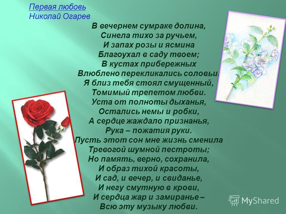 Первая любовь Николай Огарев В вечернем сумраке долина, Синела тихо за ручьем, И запах розы и ясмина Благоухал в саду твоем; В кустах прибережных Влюблено перекликались соловьи. Я близ тебя стоял смущенный, Томимый трепетом любви. Уста от полноты дых