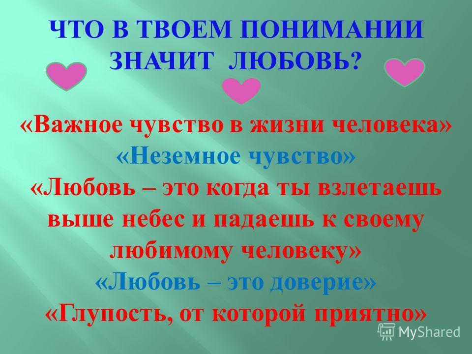 ЧТО В ТВОЕМ ПОНИМАНИИ ЗНАЧИТ ЛЮБОВЬ ? « Важное чувство в жизни человека » « Неземное чувство » « Любовь – это когда ты взлетаешь выше небес и падаешь к своему любимому человеку » « Любовь – это доверие » « Глупость, от которой приятно »