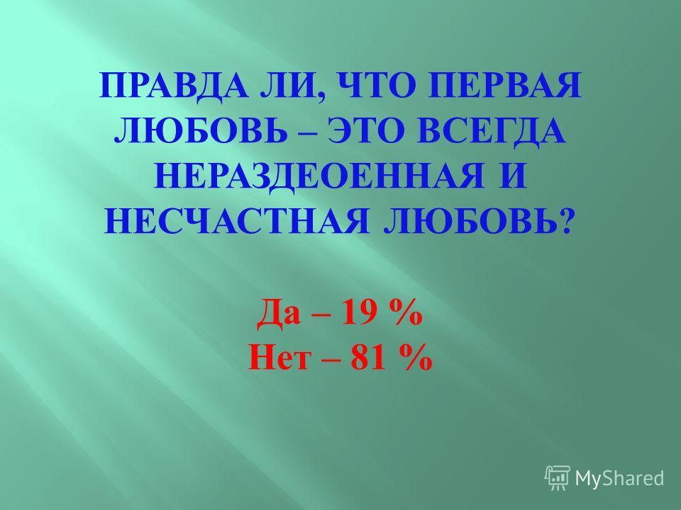 ПРАВДА ЛИ, ЧТО ПЕРВАЯ ЛЮБОВЬ – ЭТО ВСЕГДА НЕРАЗДЕОЕННАЯ И НЕСЧАСТНАЯ ЛЮБОВЬ ? Да – 19 % Нет – 81 %