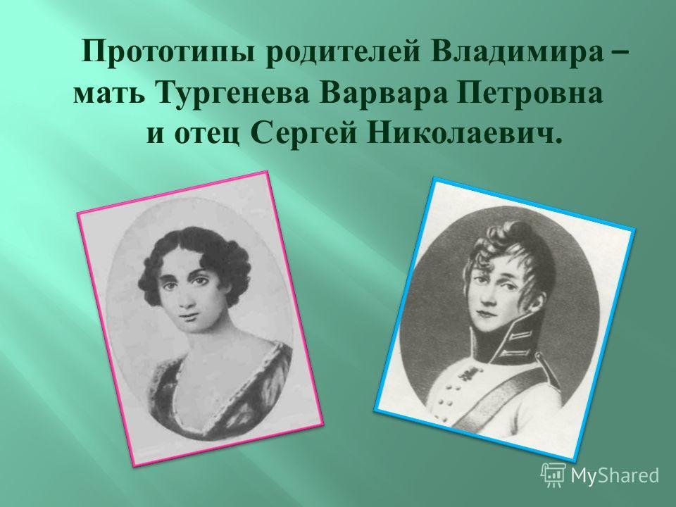 Прототипы родителей Владимира – мать Тургенева Варвара Петровна и отец Сергей Николаевич.