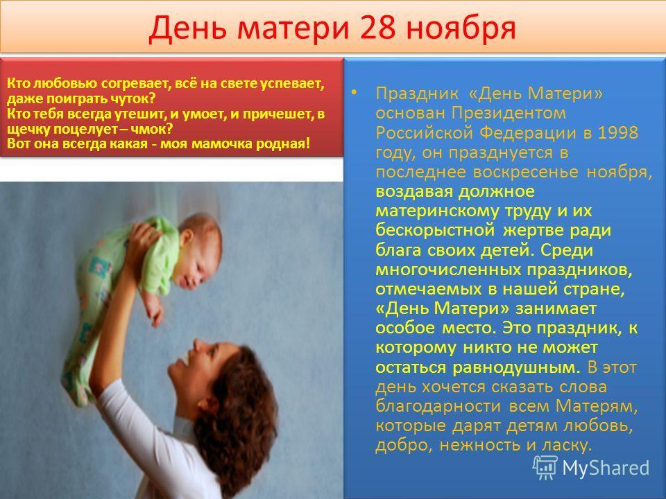 День матери 28 ноября Праздник «День Матери» основан Президентом Российской Федерации в 1998 году, он празднуется в последнее воскресенье ноября, воздавая должное материнскому труду и их бескорыстной жертве ради блага своих детей. Среди многочисленны