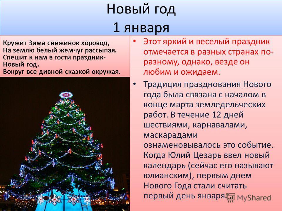 Новый год 1 января Этот яркий и веселый праздник отмечается в разных странах по- разному, однако, везде он любим и ожидаем. Традиция празднования Нового года была связана с началом в конце марта земледельческих работ. В течение 12 дней шествиями, кар