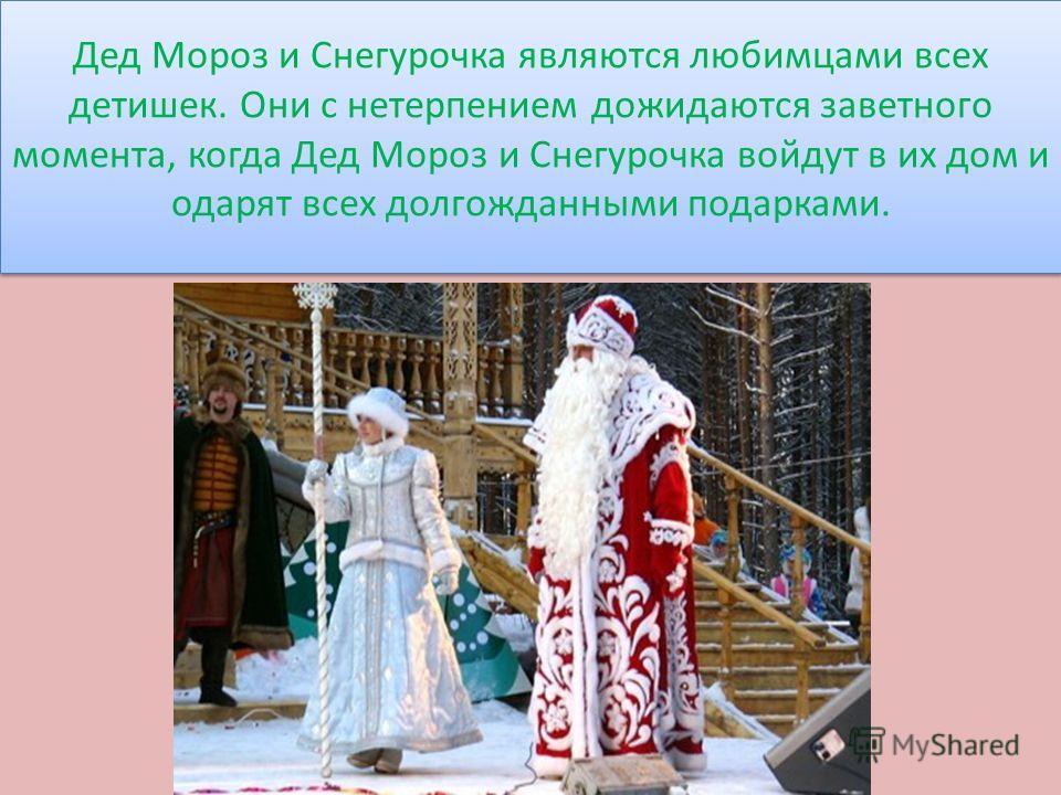 Дед Мороз и Снегурочка являются любимцами всех детишек. Они с нетерпением дожидаются заветного момента, когда Дед Мороз и Снегурочка войдут в их дом и одарят всех долгожданными подарками.