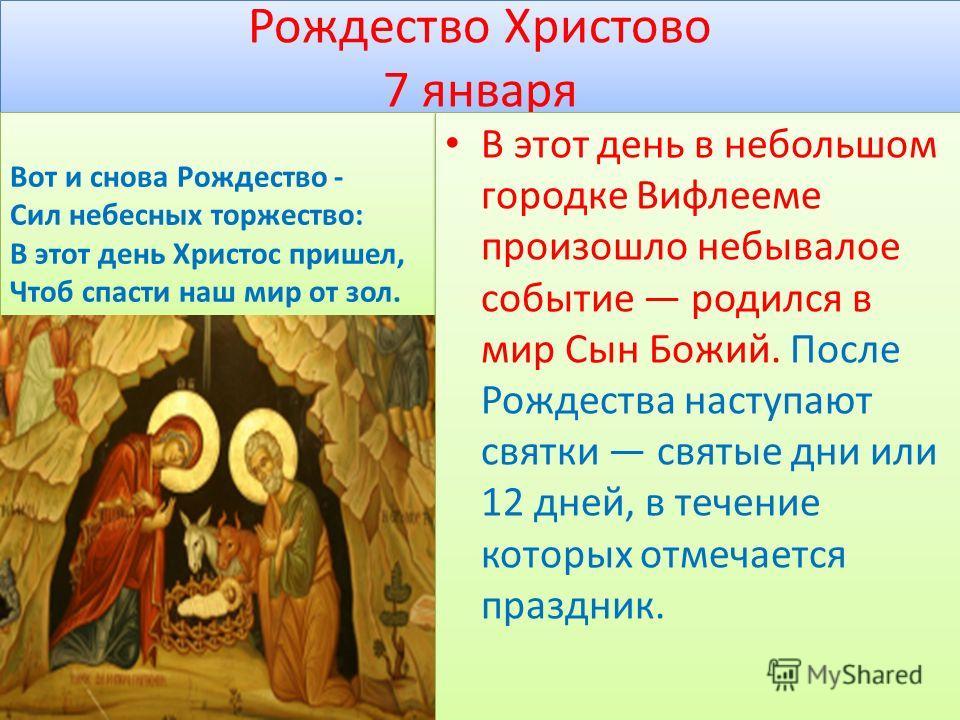 Рождество Христово 7 января В этот день в небольшом городке Вифлееме произошло небывалое событие родился в мир Сын Божий. После Рождества наступают святки святые дни или 12 дней, в течение которых отмечается праздник.