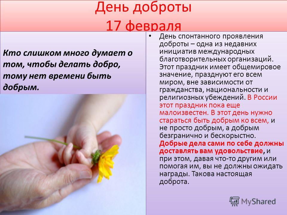 День доброты 17 февраля День спонтанного проявления доброты – одна из недавних инициатив международных благотворительных организаций. Этот праздник имеет общемировое значение, празднуют его всем миром, вне зависимости от гражданства, национальности и