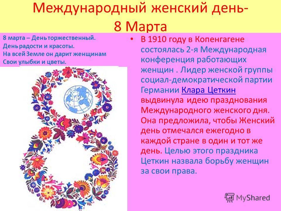 Международный женский день- 8 Марта 8 марта – День торжественный. День радости и красоты. На всей Земле он дарит женщинам Свои улыбки и цветы. В 1910 году в Копенгагене состоялась 2-я Международная конференция работающих женщин. Лидер женской группы