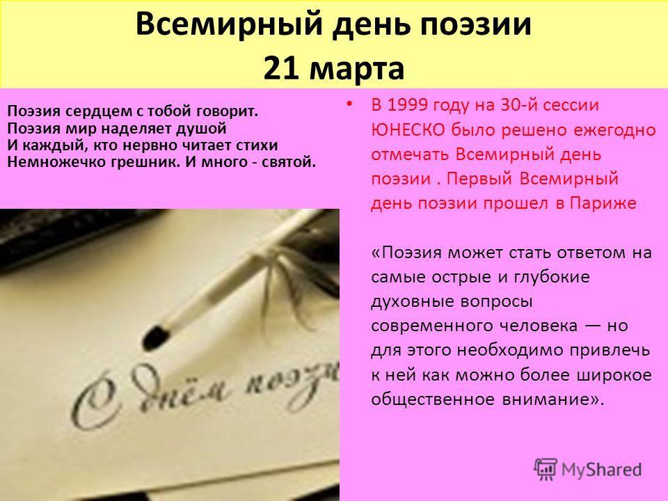 Всемирный день поэзии 21 марта Поэзия сердцем с тобой говорит. Поэзия мир наделяет душой И каждый, кто нервно читает стихи Немножечко грешник. И много - святой. В 1999 году на 30-й сессии ЮНЕСКО было решено ежегодно отмечать Всемирный день поэзии. Пе