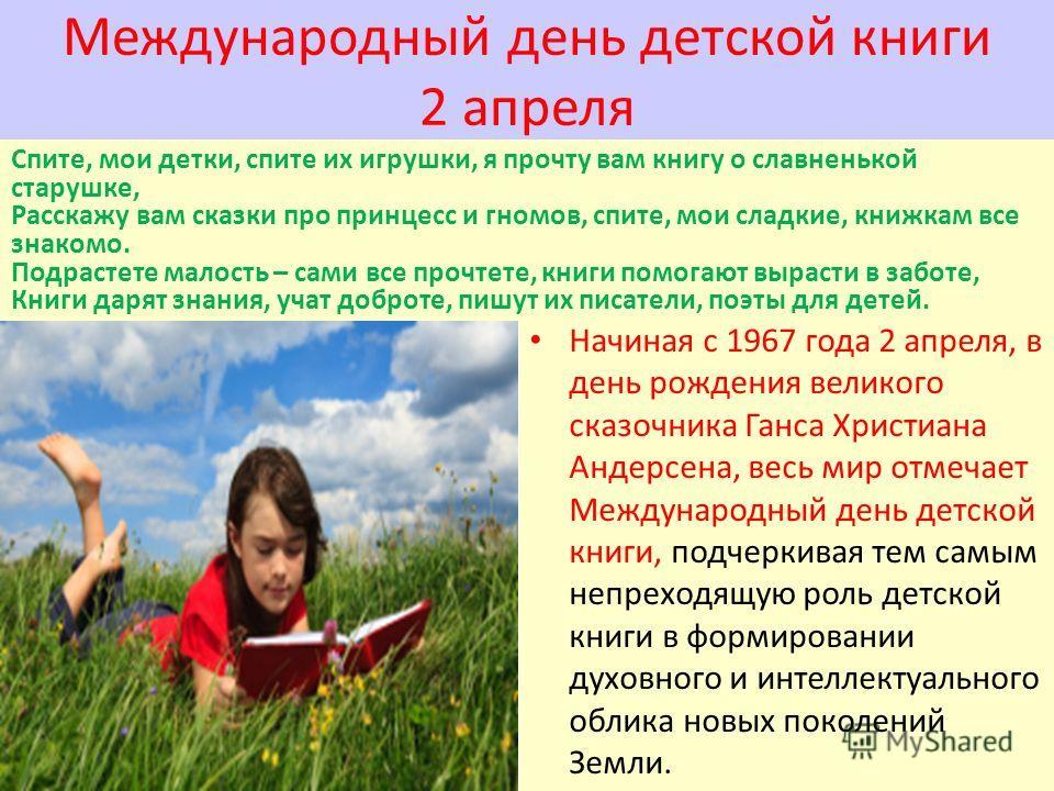Международный день детской книги 2 апреля Спите, мои детки, спите их игрушки, я прочту вам книгу о славненькой старушке, Расскажу вам сказки про принцесс и гномов, спите, мои сладкие, книжкам все знакомо. Подрастете малость – сами все прочтете, книги