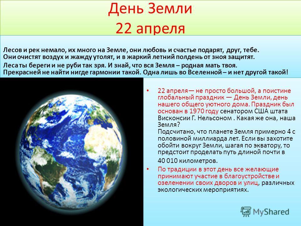 День Земли 22 апреля 22 апреля не просто большой, а поистине глобальный праздник День Земли, день нашего общего уютного дома. Праздник был основан в 1970 году сенатором США штата Висконсии Г. Нельсоном. Какая же она, наша Земля? Подсчитано, что плане