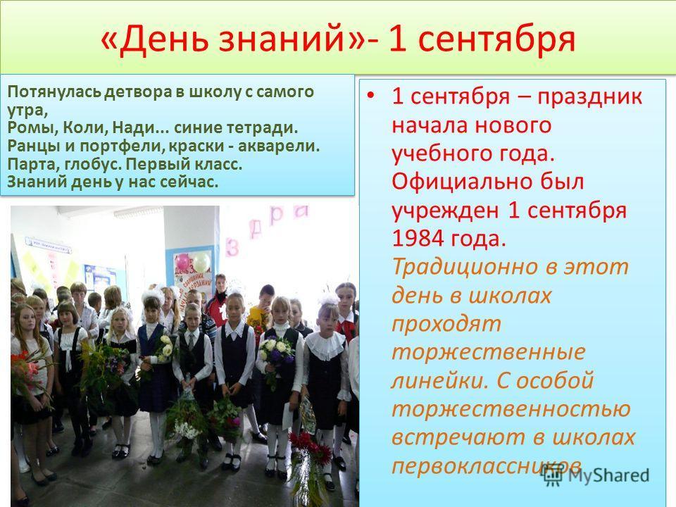 «День знаний»- 1 сентября 1 сентября – праздник начала нового учебного года. Официально был учрежден 1 сентября 1984 года. Традиционно в этот день в школах проходят торжественные линейки. С особой торжественностью встречают в школах первоклассников