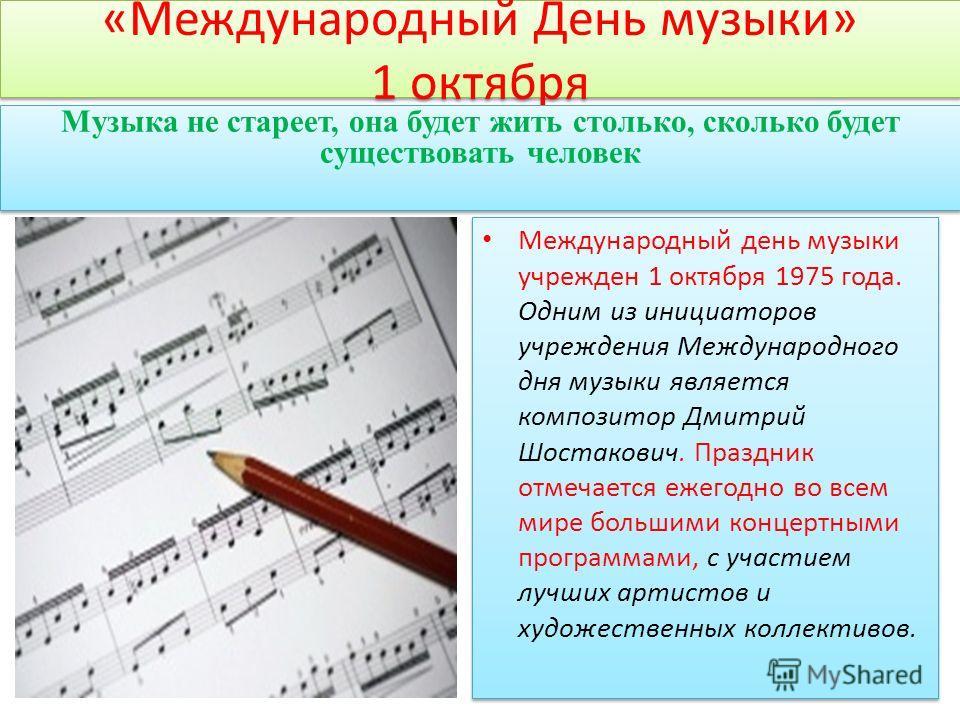 «Международный День музыки» 1 октября Международный день музыки учрежден 1 октября 1975 года. Одним из инициаторов учреждения Международного дня музыки является композитор Дмитрий Шостакович. Праздник отмечается ежегодно во всем мире большими концерт