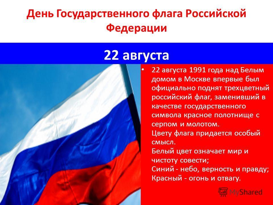 День Государственного флага Российской Федерации 22 августа 22 августа 1991 года над Белым домом в Москве впервые был официально поднят трехцветный российский флаг, заменивший в качестве государственного символа красное полотнище с серпом и молотом.