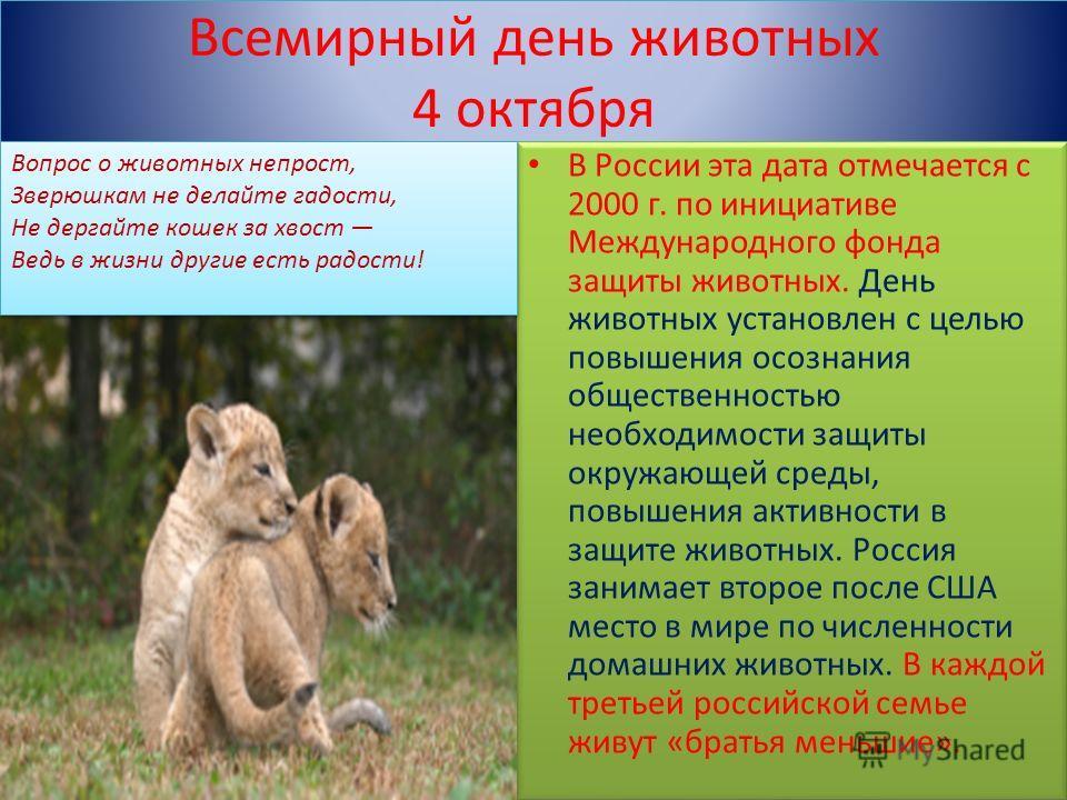 Всемирный день животных 4 октября В России эта дата отмечается с 2000 г. по инициативе Международного фонда защиты животных. День животных установлен с целью повышения осознания общественностью необходимости защиты окружающей среды, повышения активно