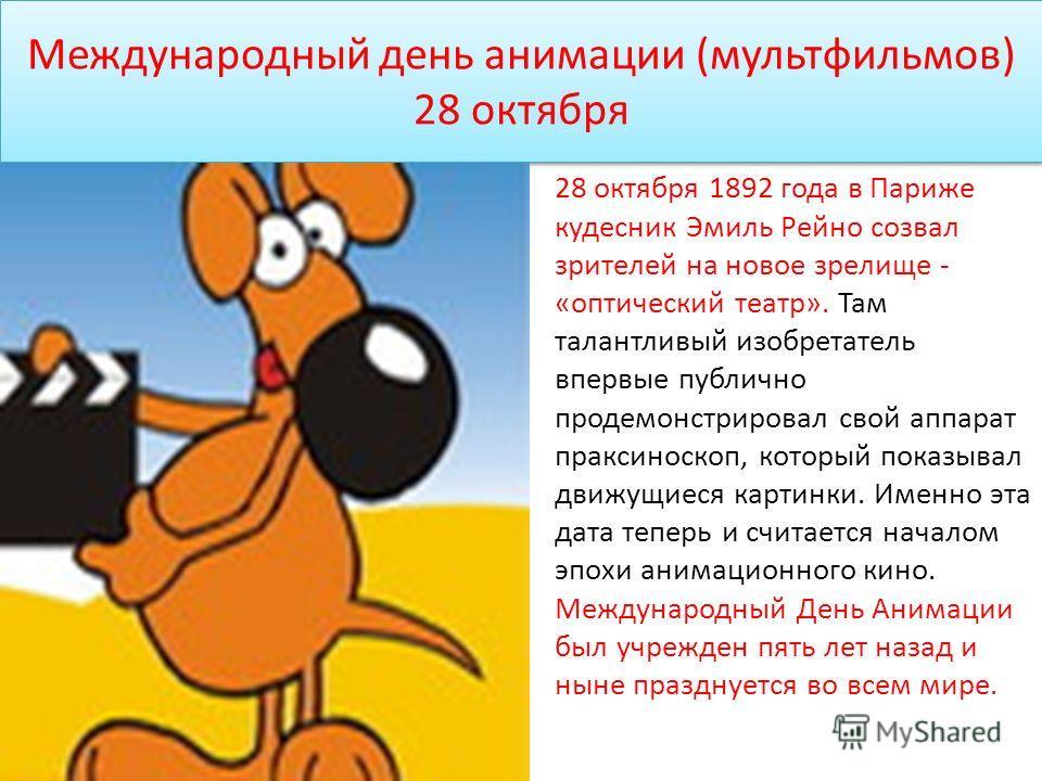 Международный день анимации (мультфильмов) 28 октября 28 октября 1892 года в Париже кудесник Эмиль Рейно созвал зрителей на новое зрелище - «оптический театр». Там талантливый изобретатель впервые публично продемонстрировал свой аппарат праксиноскоп,
