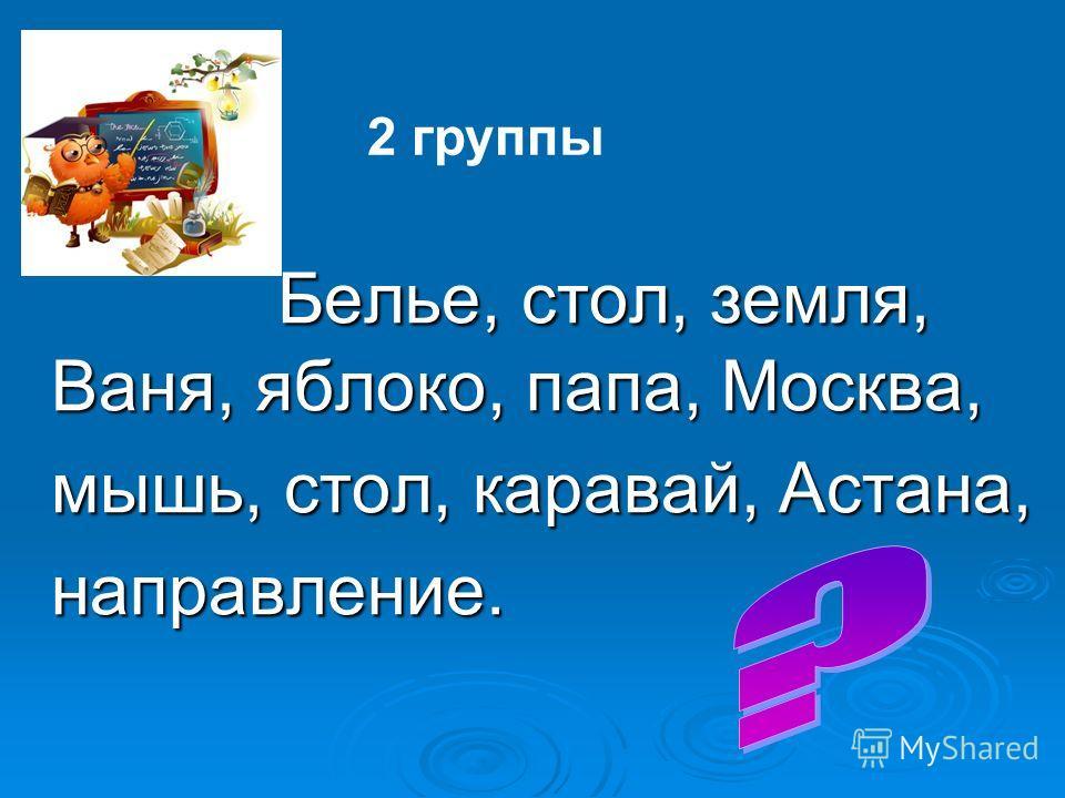 Белье, стол, земля, Ваня, яблоко, папа, Москва, мышь, стол, каравай, Астана, направление. 2 группы
