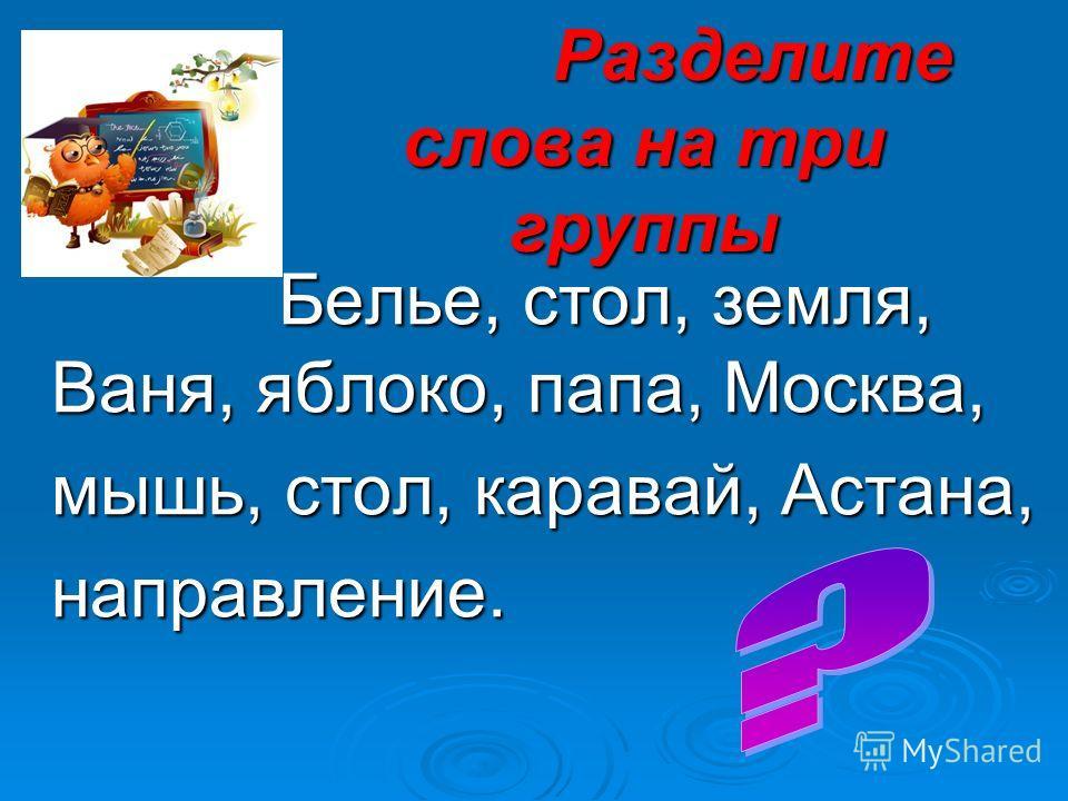 Разделите слова на три группы Разделите слова на три группы Белье, стол, земля, Ваня, яблоко, папа, Москва, Белье, стол, земля, Ваня, яблоко, папа, Москва, мышь, стол, каравай, Астана, мышь, стол, каравай, Астана, направление. направление.