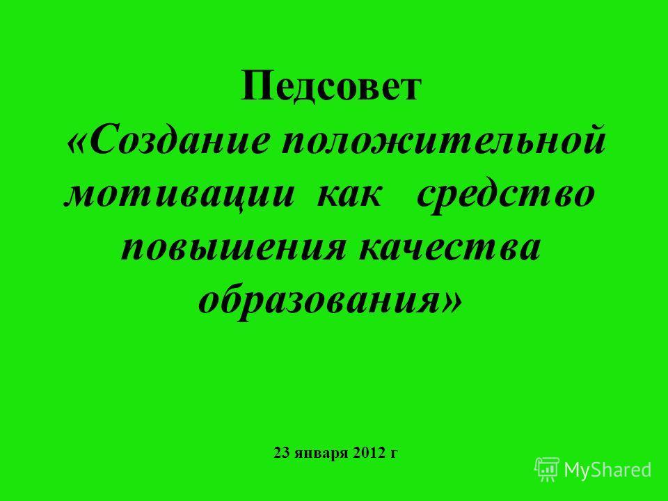 Педсовет «Создание положительной мотивации как средство повышения качества образования» 23 января 2012 г