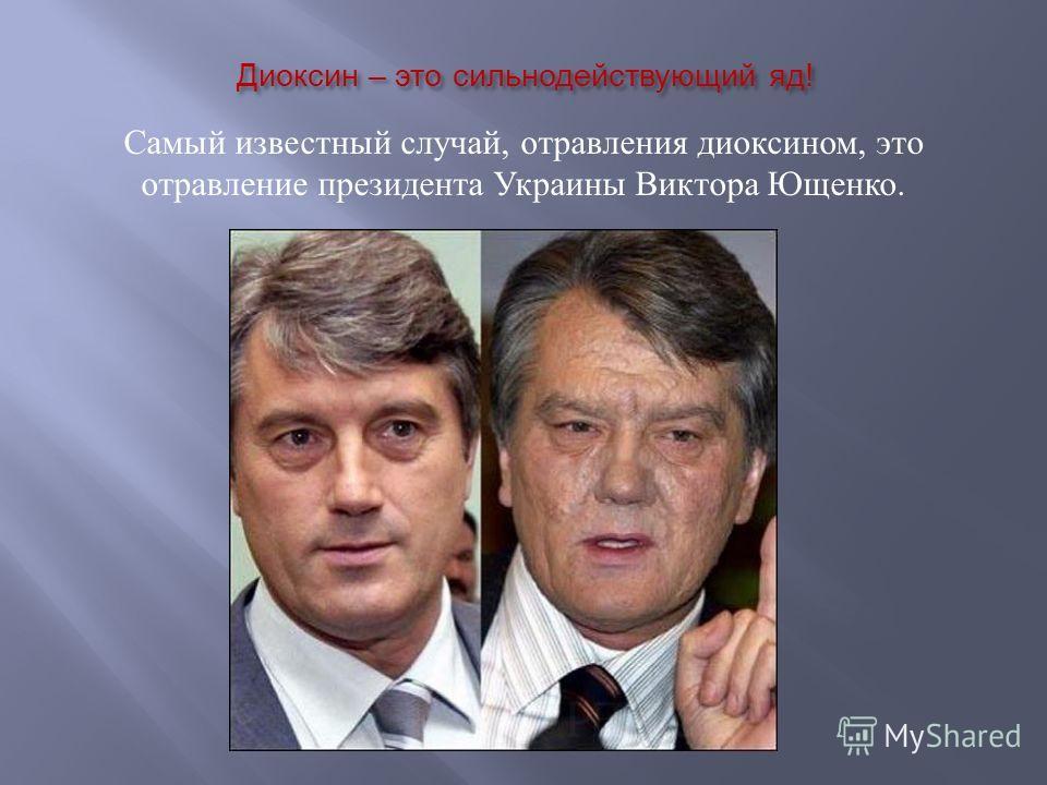 Диоксин – это сильнодействующий яд ! Самый известный случай, отравления диоксином, это отравление президента Украины Виктора Ющенко.