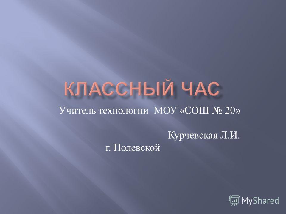 Учитель технологии МОУ « СОШ 20» Курчевская Л. И. г. Полевской