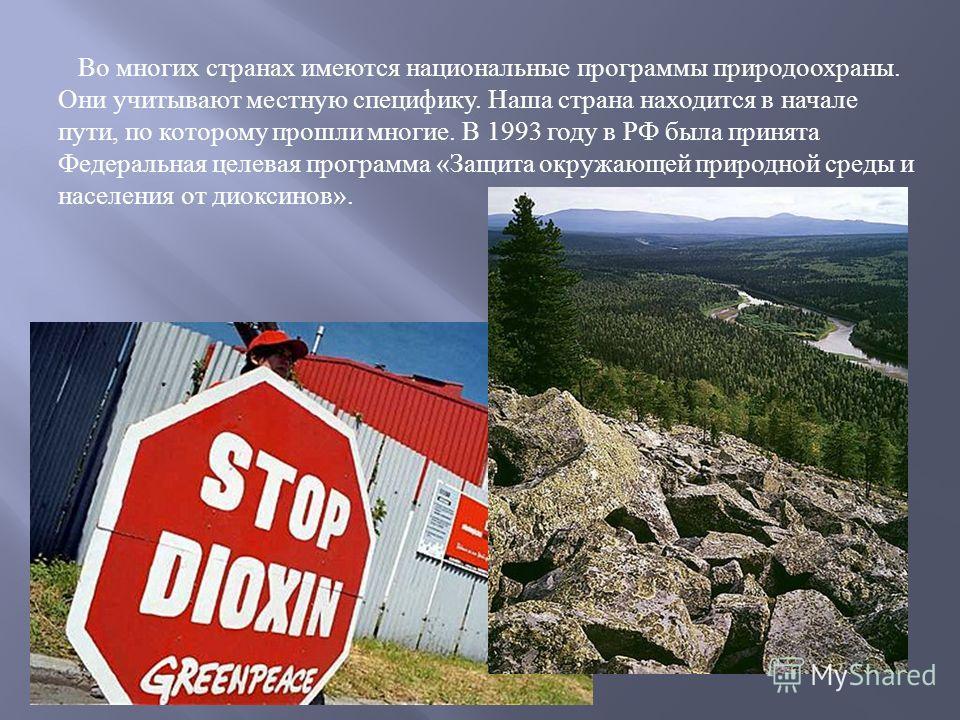 Во многих странах имеются национальные программы природоохраны. Они учитывают местную специфику. Наша страна находится в начале пути, по которому прошли многие. В 1993 году в РФ была принята Федеральная целевая программа « Защита окружающей природной