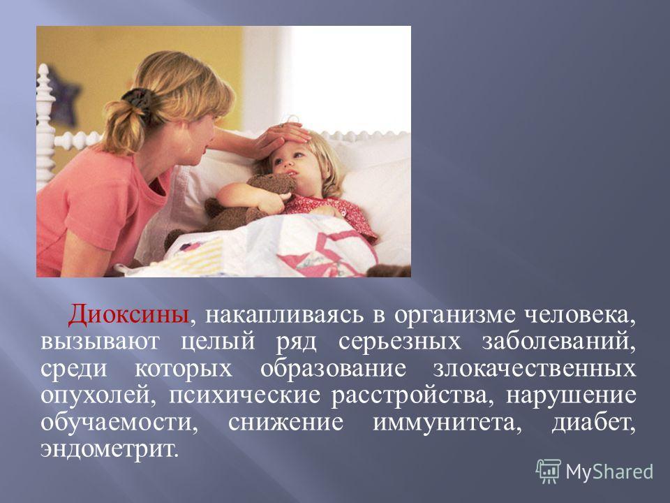 Диоксины, накапливаясь в организме человека, вызывают целый ряд серьезных заболеваний, среди которых образование злокачественных опухолей, психические расстройства, нарушение обучаемости, снижение иммунитета, диабет, эндометрит.