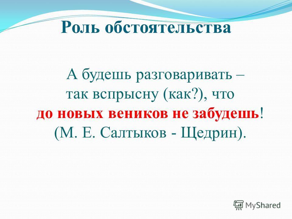 Роль обстоятельства А будешь разговаривать – так вспрысну (как?), что до новых веников не забудешь! (М. Е. Салтыков - Щедрин).