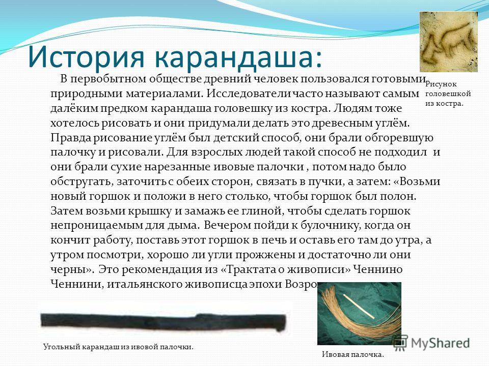 История карандаша: В первобытном обществе древний человек пользовался готовыми природными материалами. Исследователи часто называют самым далёким предком карандаша головешку из костра. Людям тоже хотелось рисовать и они придумали делать это древесным