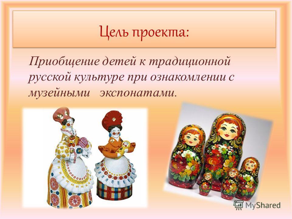 Цель проекта: Приобщение детей к традиционной русской культуре при ознакомлении с музейными экспонатами.