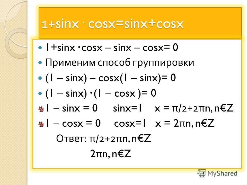 1+sinx· cosx=sinx+cosx 1+sinx· cosx – sinx – cosx= 0 Применим способ группировки (1 – sinx) – cosx(1 – sinx)= 0 (1 – sinx)· (1 – cosx )= 0 1 – sinx = 0 sinx=1 x = π/2+2πn, nZ 1 – cosx = 0 cosx=1 x = 2πn, nZ Ответ : π/2+2πn, nZ 2πn, nZ