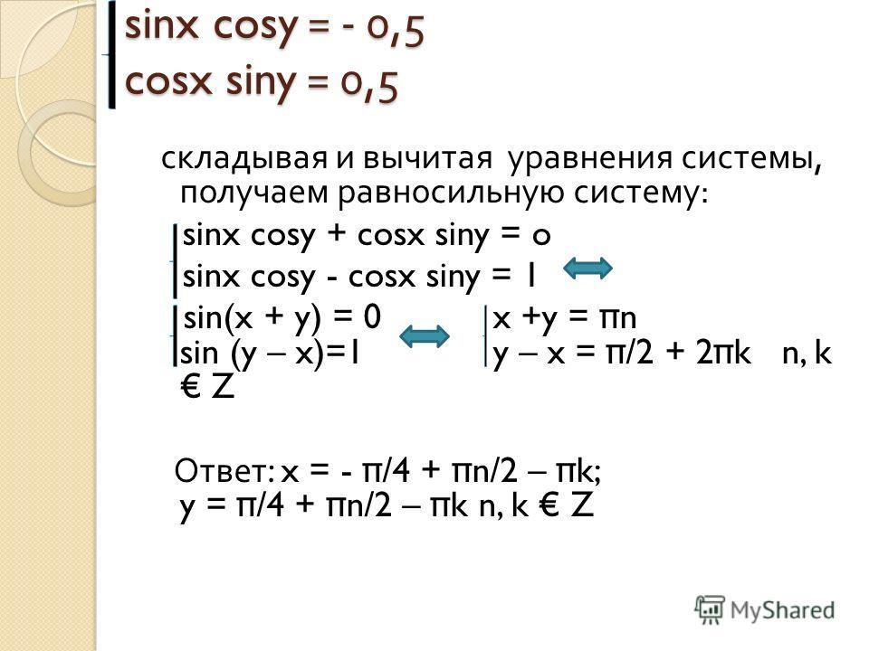 sinx cosy = - 0,5 cosx siny = 0,5 складывая и вычитая уравнения системы, получаем равносильную систему : sinx cosy + cosx siny = o sinx cosy - cosx siny = 1 sin(x + y) = 0 x +y = π n sin (y – x)=1y – x = π /2 + 2 π k n, k Z Ответ : x = - π /4 + π n/2
