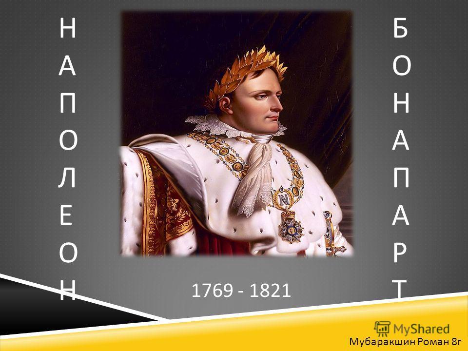 НАПОЛЕОННАПОЛЕОН БОНАПАРТБОНАПАРТ Мубаракшин Роман 8 г 1769 - 1821
