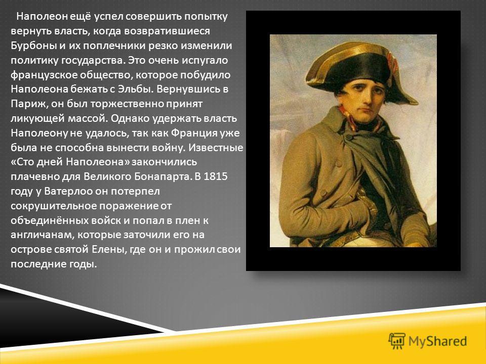Наполеон ещё успел совершить попытку вернуть власть, когда возвратившиеся Бурбоны и их поплечники резко изменили политику государства. Это очень испугало французское общество, которое побудило Наполеона бежать с Эльбы. Вернувшись в Париж, он был торж