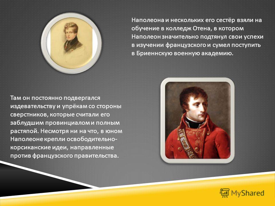 Наполеона и нескольких его сестёр взяли на обучение в колледж Отена, в котором Наполеон значительно подтянул свои успехи в изучении французского и сумел поступить в Бриеннскую военную академию. Там он постоянно подвергался издевательству и упрёкам со