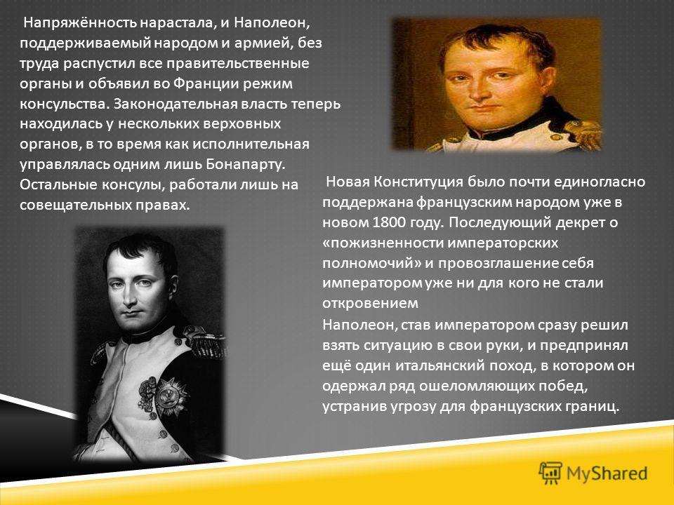 Напряжённость нарастала, и Наполеон, поддерживаемый народом и армией, без труда распустил все правительственные органы и объявил во Франции режим консульства. Законодательная власть теперь находилась у нескольких верховных органов, в то время как исп