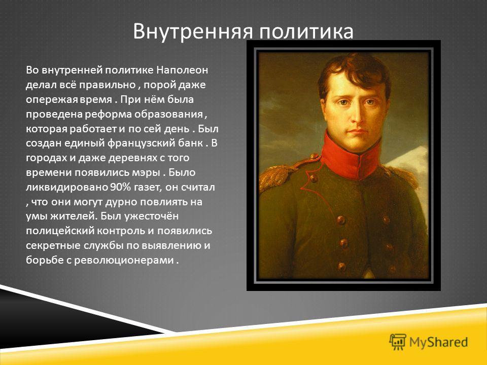 Внутренняя политика Во внутренней политике Наполеон делал всё правильно, порой даже опережая время. При нём была проведена реформа образования, которая работает и по сей день. Был создан единый французский банк. В городах и даже деревнях с того време