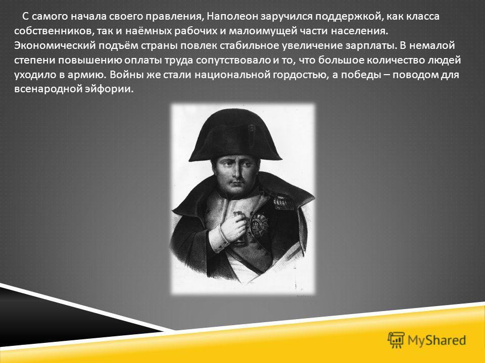 С самого начала своего правления, Наполеон заручился поддержкой, как класса собственников, так и наёмных рабочих и малоимущей части населения. Экономический подъём страны повлек стабильное увеличение зарплаты. В немалой степени повышению оплаты труда