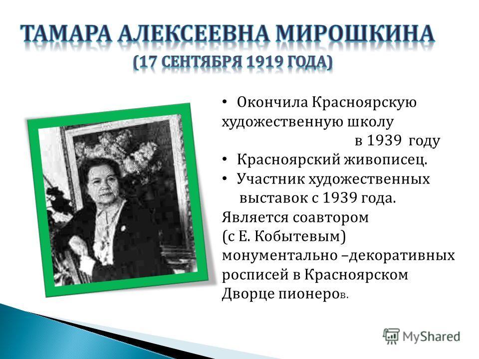 Окончила Красноярскую художественную школу в 1939 году Красноярский живописец. Участник художественных выставок с 1939 года. Является соавтором ( с Е. Кобытевым ) монументально – декоративных росписей в Красноярском Дворце пионеро в.