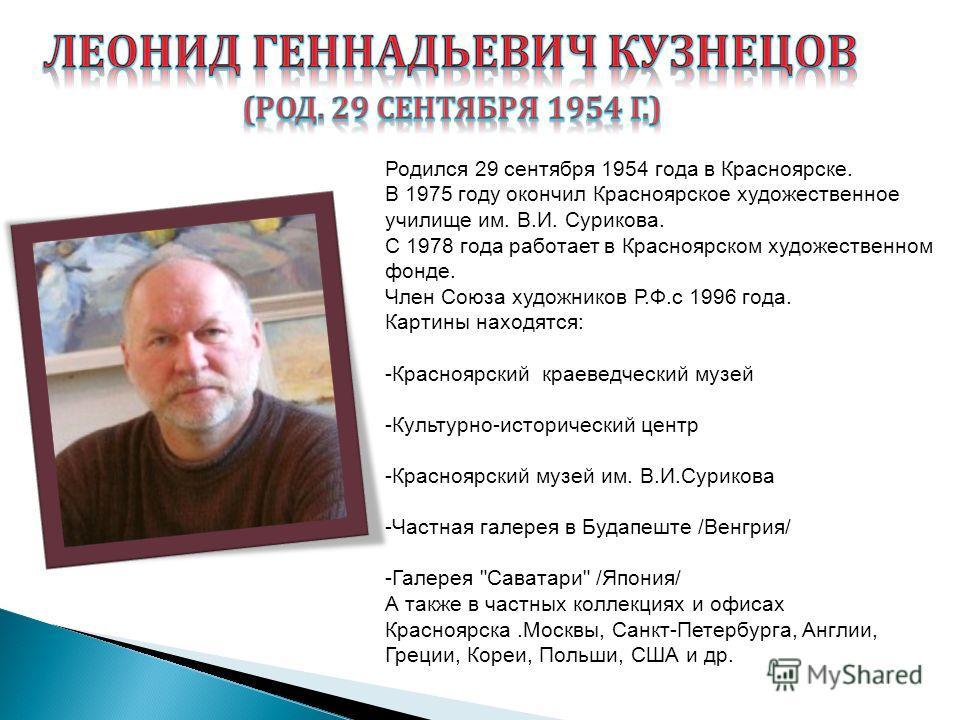 Родился 29 сентября 1954 года в Красноярске. В 1975 году окончил Красноярское художественное училище им. В.И. Сурикова. С 1978 года работает в Красноярском художественном фонде. Член Союза художников Р.Ф.с 1996 года. Картины находятся: -Красноярский
