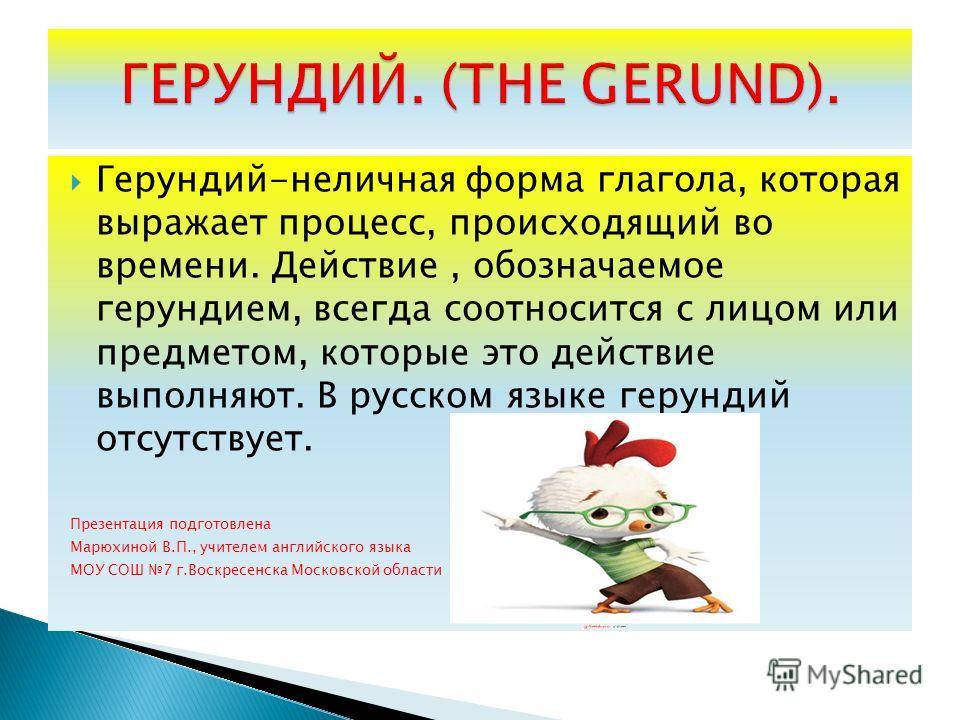 Герундий-неличная форма глагола, которая выражает процесс, происходящий во времени. Действие, обозначаемое герундием, всегда соотносится с лицом или предметом, которые это действие выполняют. В русском языке герундий отсутствует. Презентация подготов
