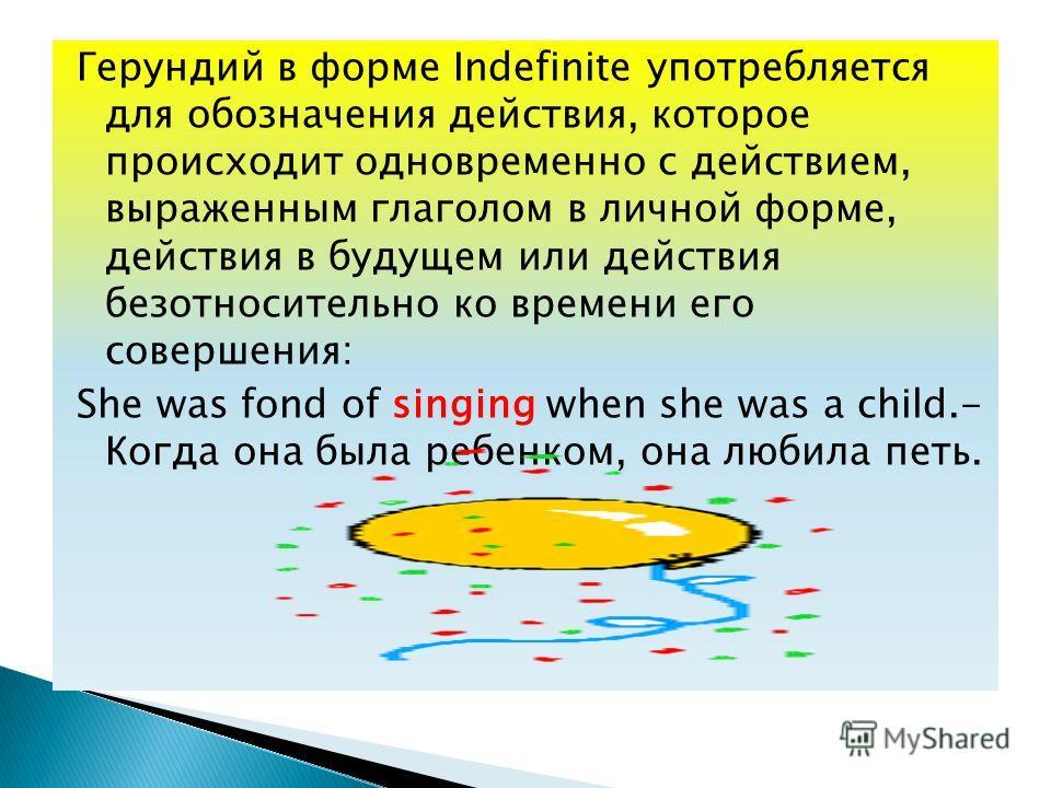 Герундий в форме Indefinite употребляется для обозначения действия, которое происходит одновременно с действием, выраженным глаголом в личной форме, действия в будущем или действия безотносительно ко времени его совершения: She was fond of singing wh