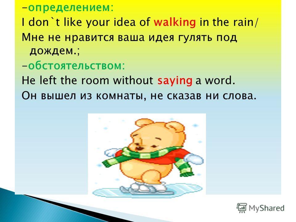 -определением: I don`t like your idea of walking in the rain/ Мне не нравится ваша идея гулять под дождем.; -обстоятельством: He left the room without saying a word. Он вышел из комнаты, не сказав ни слова.