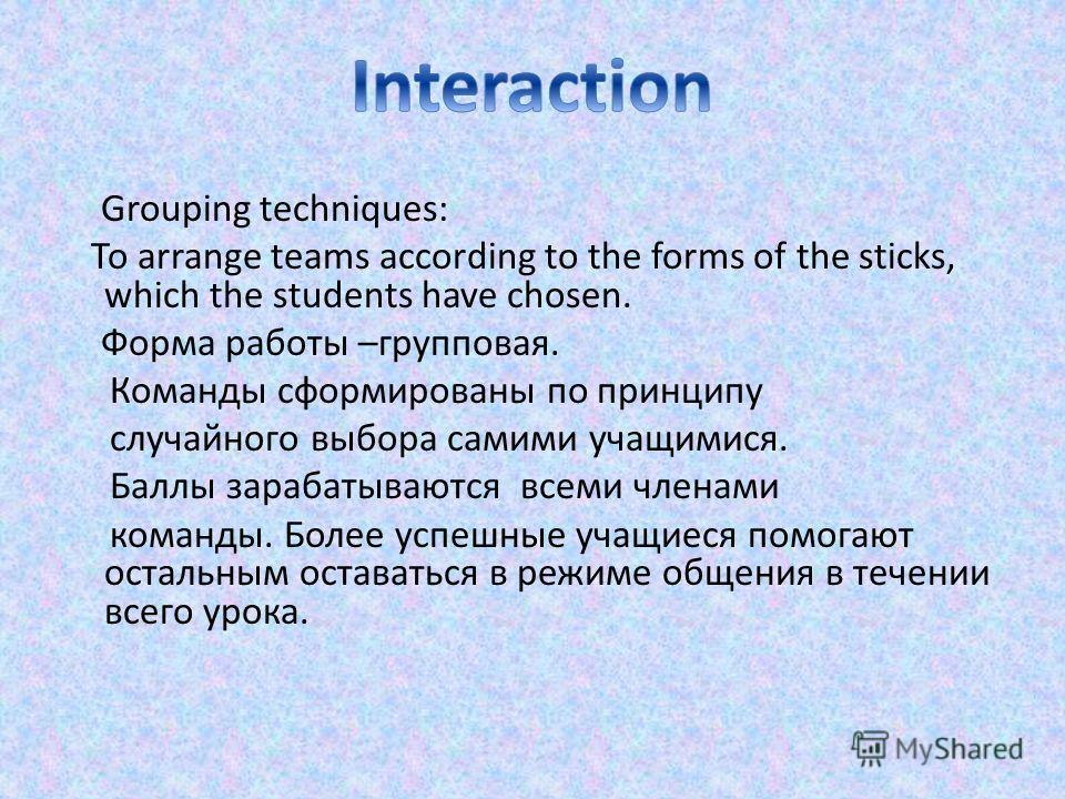 Grouping techniques: To arrange teams according to the forms of the sticks, which the students have chosen. Форма работы –групповая. Команды сформированы по принципу случайного выбора самими учащимися. Баллы зарабатываются всеми членами команды. Боле