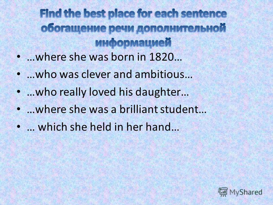 …where she was born in 1820… …who was clever and ambitious… …who really loved his daughter… …where she was a brilliant student… … which she held in her hand…