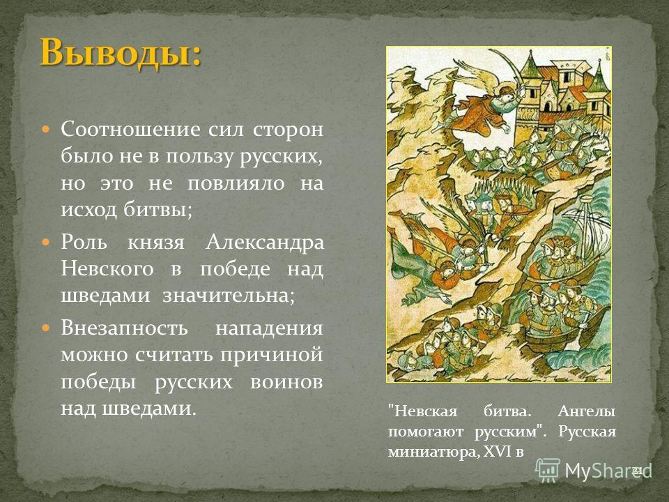 Соотношение сил сторон было не в пользу русских, но это не повлияло на исход битвы; Роль князя Александра Невского в победе над шведами значительна; Внезапность нападения можно считать причиной победы русских воинов над шведами.