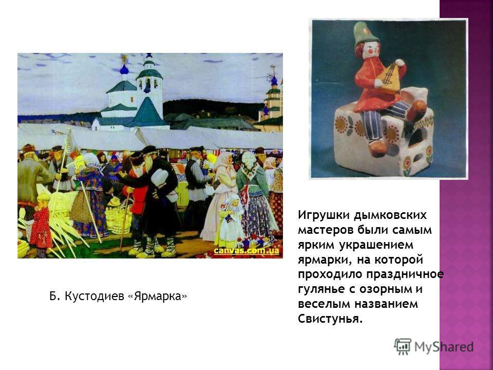 Игрушки дымковских мастеров были самым ярким украшением ярмарки, на которой проходило праздничное гулянье с озорным и веселым названием Свистунья. Б. Кустодиев «Ярмарка»