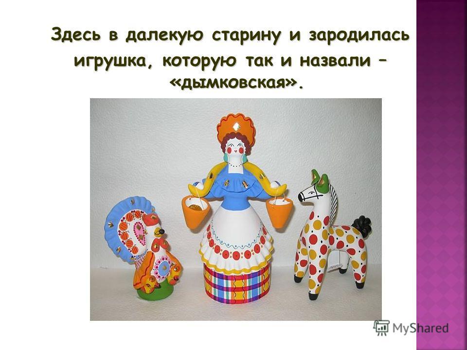 Здесь в далекую старину и зародилась игрушка, которую так и назвали – «дымковская».