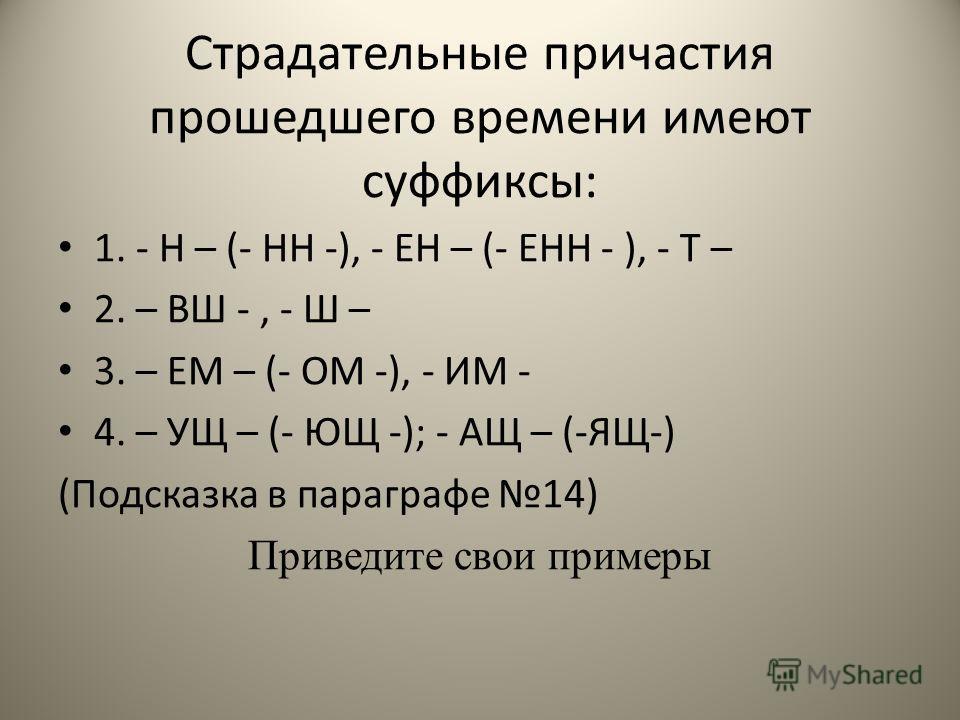 Страдательные причастия прошедшего времени имеют суффиксы: 1. - Н – (- НН -), - ЕН – (- ЕНН - ), - Т – 2. – ВШ -, - Ш – 3. – ЕМ – (- ОМ -), - ИМ - 4. – УЩ – (- ЮЩ -); - АЩ – (-ЯЩ-) (Подсказка в параграфе 14) Приведите свои примеры