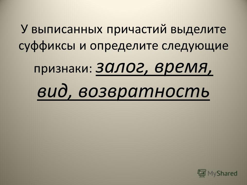 У выписанных причастий выделите суффиксы и определите следующие признаки: залог, время, вид, возвратность